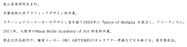 富山県高岡市生まれ。 多摩美術大学グラフィックデザイン科卒業。 ステーショナリーデザイナーを経て2003年に『piece of design』を設立し、フリーランスに。 2011年、大阪のMasa Mode Academy of Art 研究科卒業。 現在は作品制作や、雑貨メーカー(株)ARTEMISのキャラクター原画などを手掛ける。東京都在住。
